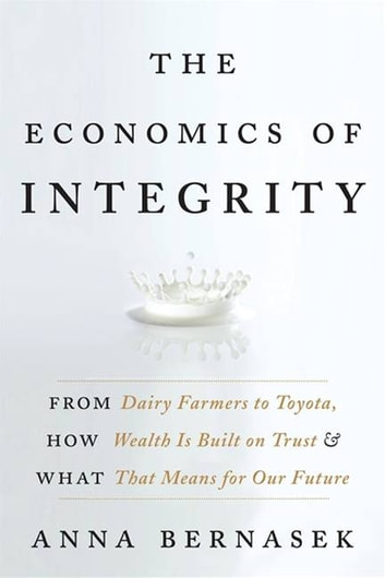 The Economics of Integrity - From Dairy Farmers to Toyota, How Wealth Is Built on Trust and What That Means for Our Future 電子書籍 by Anna Bernasek