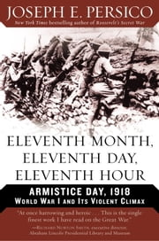 Eleventh Month, Eleventh Day, Eleventh Hour - Armistice Day, 1918 World War I and Its Violent Climax ebook by Joseph E. Persico