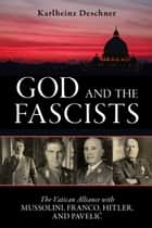 God and the Fascists - The Vatican Alliance with Mussolini, Franco, Hitler, and Pavelic ebook by Karlheinz Deschner