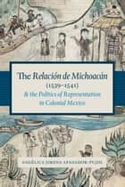 The Relación de Michoacán (1539-1541) and the Politics of Representation in Colonial Mexico ebook by Angélica Jimena Afanador-Pujol