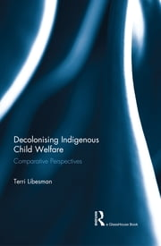 Decolonising Indigenous Child Welfare - Comparative Perspectives ebook by Terri Libesman