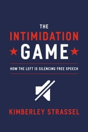 The Intimidation Game - How the Left Is Silencing Free Speech ebook by Kimberley Strassel