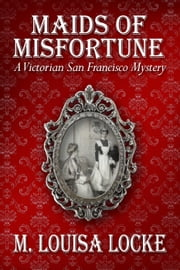 Maids of Misfortune: A Victorian San Francisco Mystery - Victorian San Francisco Mystery, #1 ebook by M. Louisa Locke