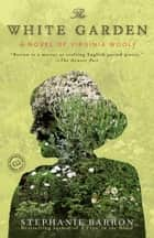 The White Garden - A Novel of Virginia Woolf ebook by Stephanie Barron