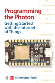 Programming the Photon: Getting Started with the Internet of Things ebook by Christopher Rush