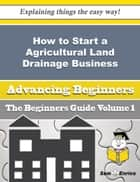 How to Start a Agricultural Land Drainage Business (Beginners Guide) ebook by Marine Gorman