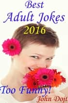 Best Adult Jokes 2016 - Too Funny! ebook by John Dojt