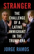 Stranger - The Challenge of a Latino Immigrant in the Trump Era eBook by Jorge Ramos