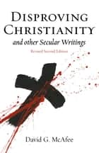Disproving Christianity and Other Secular Writings (3rd Edition) ebook by David G McAfee