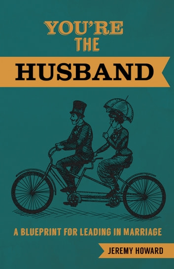 Youre the husband ebook by jeremy howard 9781620206553 rakuten kobo youre the husband a blueprint for leading in marriage ebook by jeremy howard malvernweather Gallery