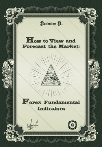 How to View and Forecast the Market: Forex Fundamental Indicators ebook by Kostyantyn Kondakov