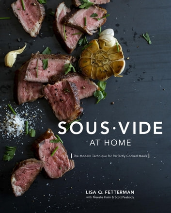 Sous Vide at Home - The Modern Technique for Perfectly Cooked Meals: A Cookbook ebook by Lisa Q. Fetterman,Meesha Halm,Scott Peabody