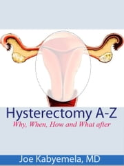 Hysterectomy A-Z: Why, When, How and What after ebook by Joe Kabyemela