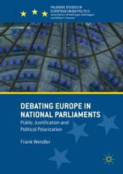 Debating Europe in National Parliaments - Public Justification and Political Polarization ebook by Frank Wendler