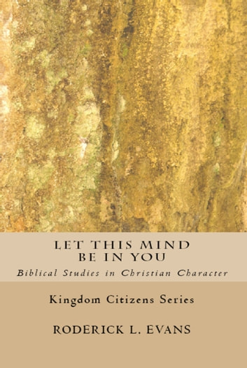 Let This Mind Be In You: Biblical Studies in Christian Character ebook by Roderick L. Evans