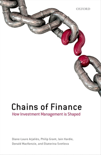 Chains of Finance - How Investment Management is Shaped ebook by Diane-Laure Arjaliès,Philip Grant,Iain Hardie,Donald MacKenzie,Ekaterina Svetlova