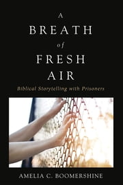 A Breath of Fresh Air - Biblical Storytelling with Prisoners ebook by Amelia C. Boomershine