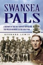 Swansea Pals - A History of the 14th (Service) Battalion, The Welsh Regiment in The Great War ebook by Bernard Lewis