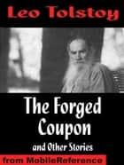 The Forged Coupon And Other Stories: Includes After The Dance, Alyosha The Pot, My Dream, There Are No Guilty People & The Young Tsar (Mobi Classics) ebook by Leo Tolstoy