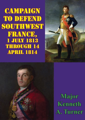 Campaign To Defend Southwest France, 1 July 1813 Through 14 April 1814 ebook by Major Kenneth A. Turner