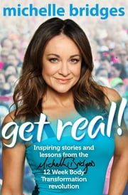 Get Real! - Inspiring Stories and lessons from the Michelle Bridges 12 Week Body Transformation revolution ebook by Michelle Bridges