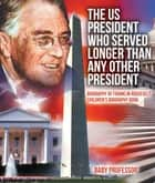 The US President Who Served Longer Than Any Other President - Biography of Franklin Roosevelt | Children's Biography Book eBook by Baby Professor