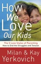 How We Love Our Kids - The Five Love Styles of Parenting ebook by Milan Yerkovich, Kay Yerkovich
