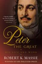 Peter the Great - The compelling story of the man who created modern Russia, founded St Petersburg and made his country part of Europe ebook by Robert K. Massie