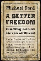 A Better Freedom - Finding Life as Slaves of Christ ebook by Michael Card