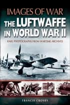 The Luftwaffe in World War II ebook by Francis Crosby