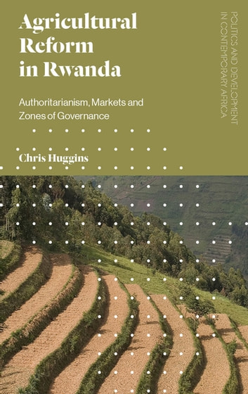 Agricultural Reform in Rwanda - Authoritarianism, Markets and Zones of Governance ebook by Chris Huggins