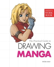 The Practical Guide to Drawing Manga - (Artist's Workbook) ebook by Peter Gray