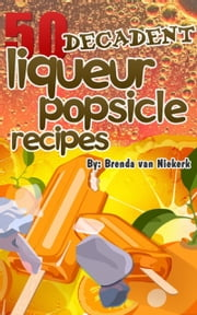 50 Decadent Liqueur Popsicles Recipes ebook by Brenda Van Niekerk