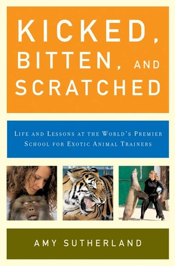 Kicked, Bitten, and Scratched - Life and Lessons at the World's Premier School for Exotic Animal Trainers ebook by Amy Sutherland