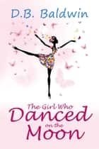 The Girl Who Danced on the Moon ebook by D.B. Baldwin