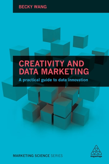 Creativity and Data Marketing - A Practical Guide to Data Innovation ebook by Becky Wang