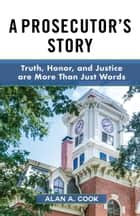 A Prosecutor's Story - Truth, Honor, and Justice are More Than Just Words ebook by Alan A. Cook
