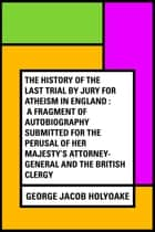 The History Of The Last Trial By Jury For Atheism In England : A Fragment of Autobiography Submitted for the Perusal of Her Majesty's Attorney-General and the British Clergy ebook by George Jacob Holyoake