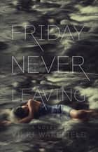 Friday Never Leaving ebook by Vikki Wakefield