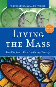 Living the Mass: How One Hour a Week Can Change Your Life ebook by Dominic Grassi,Joe Paprocki, DMin