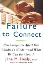 Failure to Connect - How Computers Affect Our Children's Minds--For Better and Worse ebook by Jane M. Healy, Ph.D.