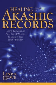 Healing Through the Akashic Records: Using the Power of Your Sacred Wounds to Discover Your Soul's Perfection - Using the Power of Your Sacred Wounds to Discover Your Soul's Perfection ebook by Linda Howe