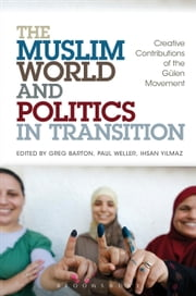 The Muslim World and Politics in Transition - Creative Contributions of the Gülen Movement ebook by Greg Barton,Paul Weller,Dr Ihsan Yilmaz