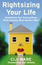 Rightsizing Your Life ebook by Ciji Ware,Gail Sheehy