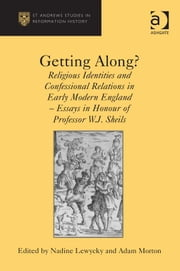 Getting Along? - Religious Identities and Confessional Relations in Early Modern England - Essays in Honour of Professor W.J. Sheils ebook by Dr Adam Morton,Dr Nadine Lewycky,Professor Euan Cameron,Professor Bruce Gordon,Dr Bridget Heal,Professor Roger A Mason,Professor Amy Nelson Burnett,Dr Andrew Pettegree,Professor Kaspar von Greyerz,Professor Alec Ryrie,Dr Felicity Heal,Dr Jonathan Willis,Dr Karin Maag
