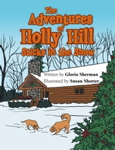The Adventures of Holly Hill - Sticks in the Snow ebook by Gloria Sherman