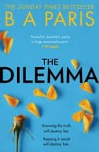 The Dilemma: The Sunday Times top ten bestseller - a thrilling psychological suspense book from million-copy bestselling author B A Paris ebook by B A Paris
