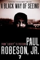 "A Black Way of Seeing - From ""Liberty"" to Freedom ebook by Paul Robeson, Jr."