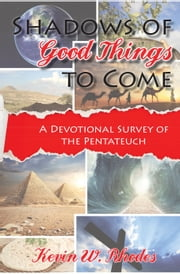 Shadows of Good Things to Come - A Devotional Survey of the Pentateuch ebook by Kevin W. Rhodes
