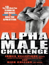 Alpha Male Challenge - The 10-Week Plan to Burn Fat, Gain Muscle & Build True Alpha Attitude ebook by James Villepigue,Rick Collins